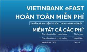 VietinBank miễn toàn bộ phí eFAST - ngân hàng điện tử dành cho doanh nghiệp